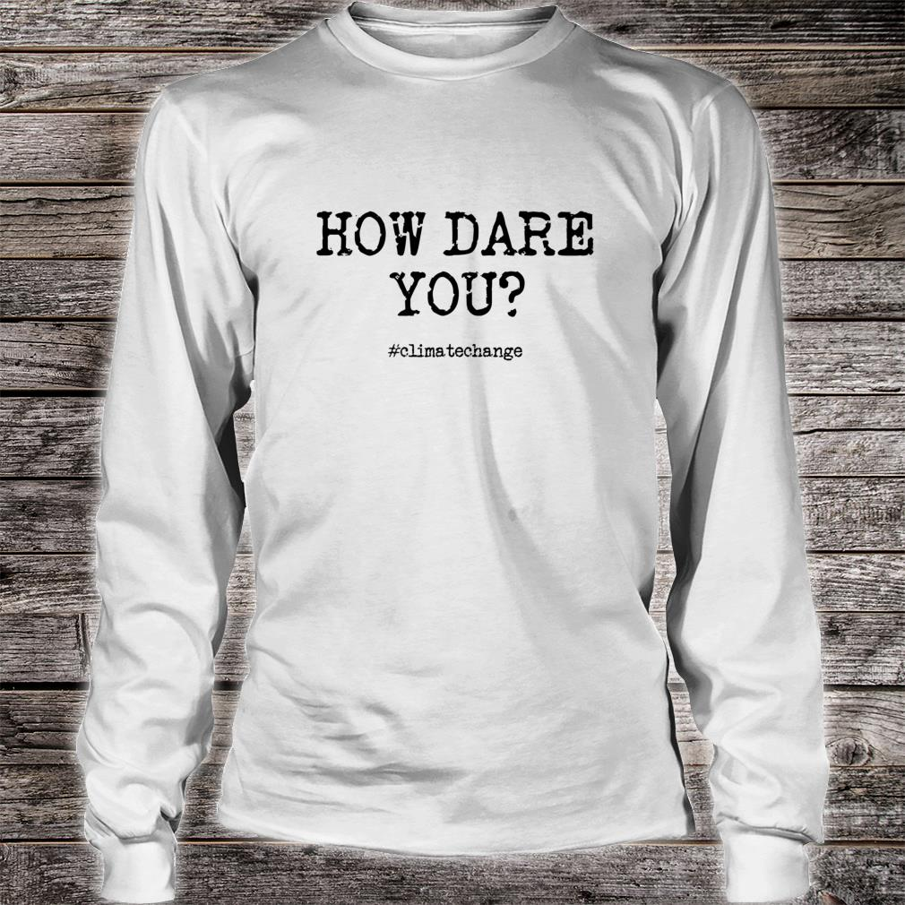 Climate Change Activist Anti Trump How Dare You Shirt long sleeved