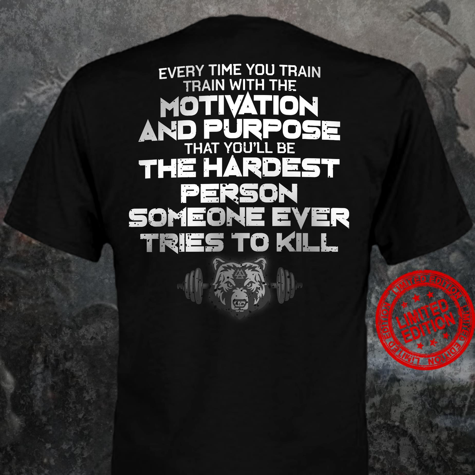 Every Time You Train Train With The Motivation And Purpose That You'll Be The Hardest Shirt