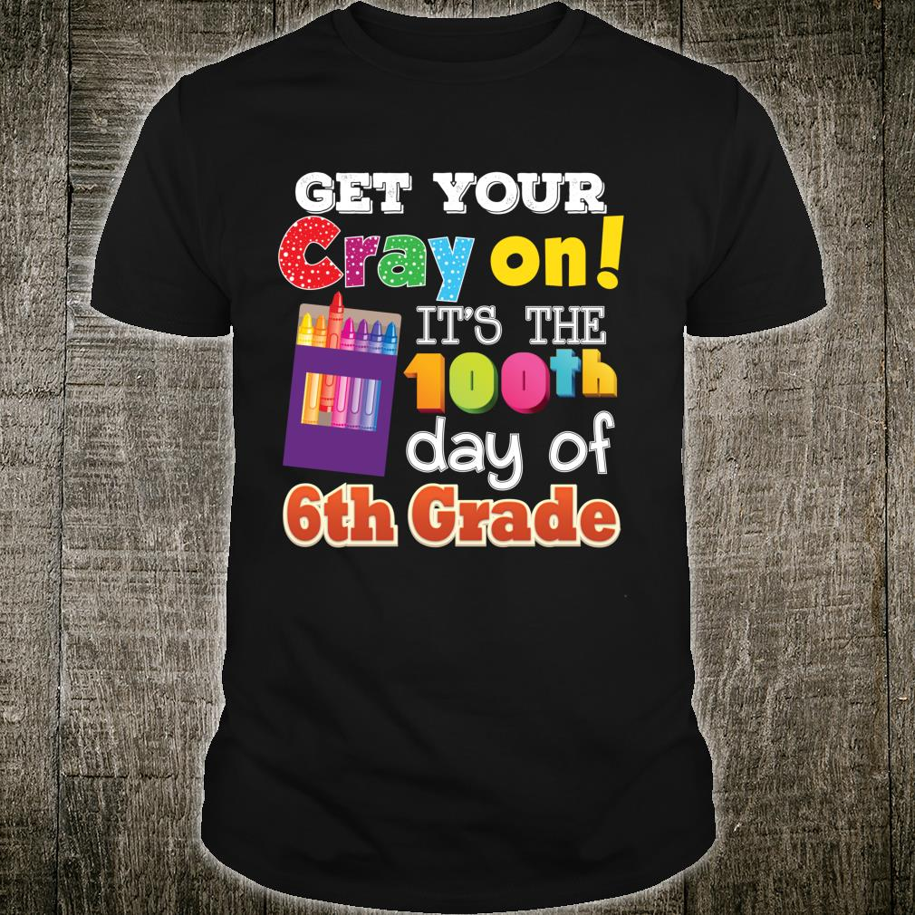 Get Your Cray On It's The 100th Day Of 6th Grade 100 Days Shirt