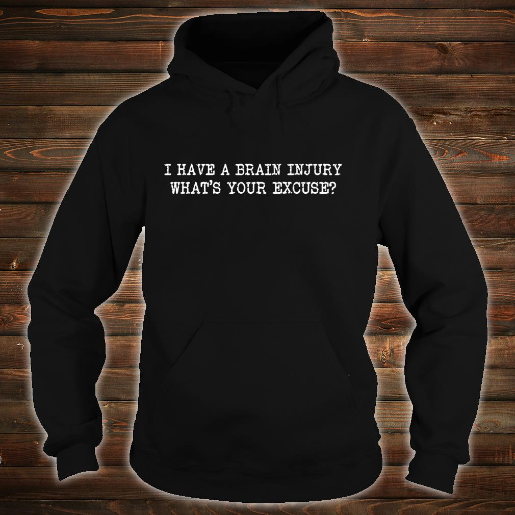 I HAVE A BRAIN INJURY WHATS YOUR EXCUSE AWARENESS Shirt hoodie