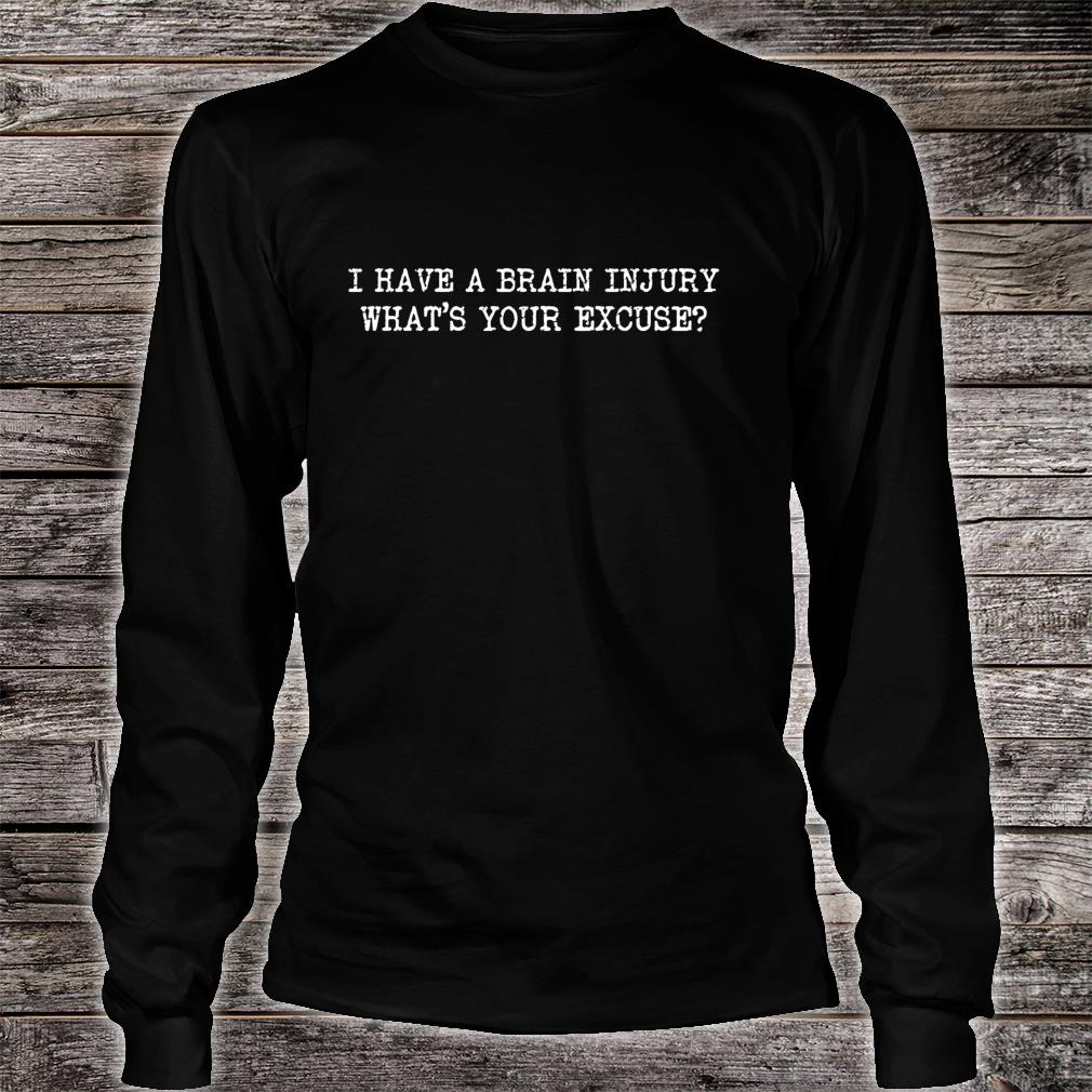 I HAVE A BRAIN INJURY WHATS YOUR EXCUSE AWARENESS Shirt long sleeved