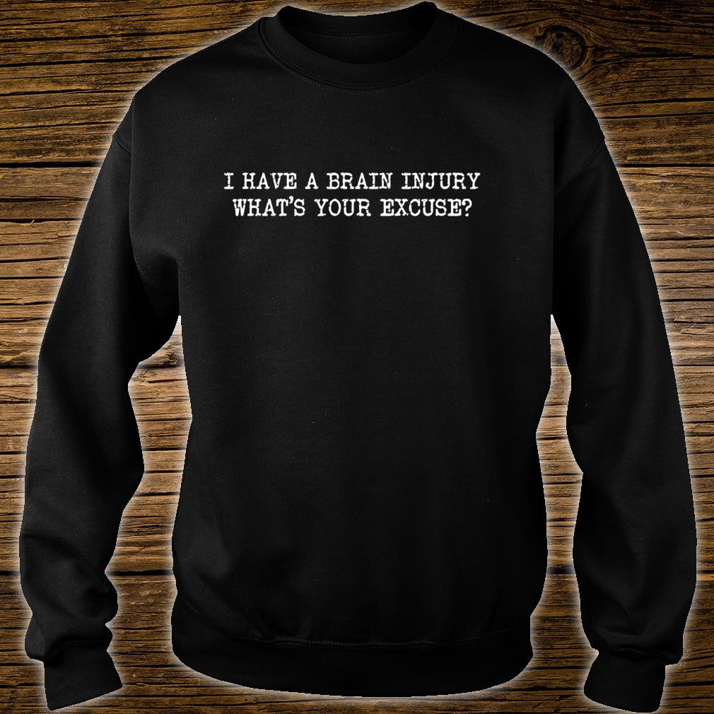 I HAVE A BRAIN INJURY WHATS YOUR EXCUSE AWARENESS Shirt sweater
