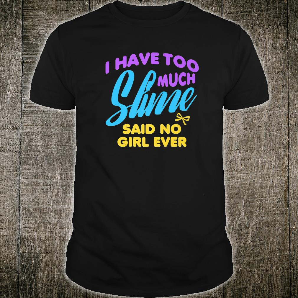 I Have Too Much Slime Said No Girl Ever Shirt