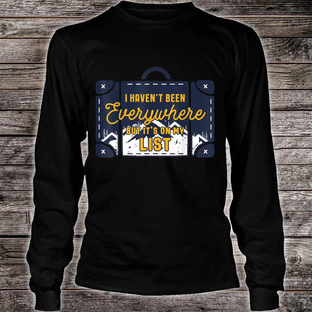 I Haven't Been Everywhere But Its On My List Shirt long sleeved
