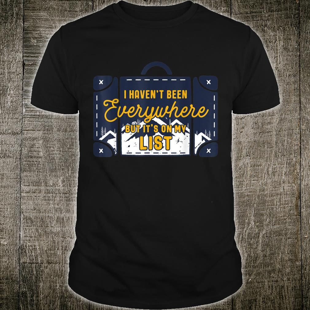 I Haven't Been Everywhere But Its On My List Shirt