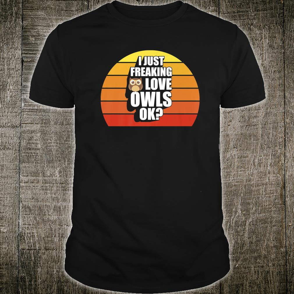 I Just Freaking Love Owls Ok Owl Cute Owl Shirt