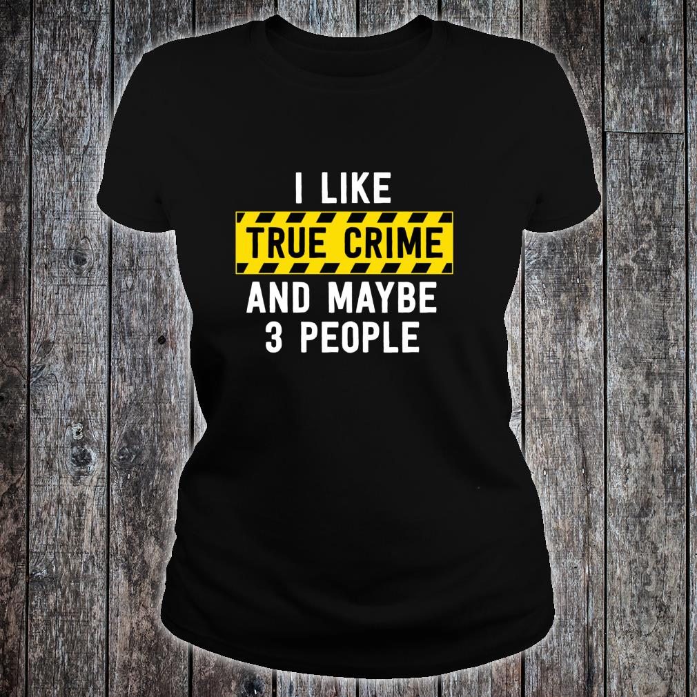 I Like True Crime And Maybe 3 People True Crime Shirt ladies tee