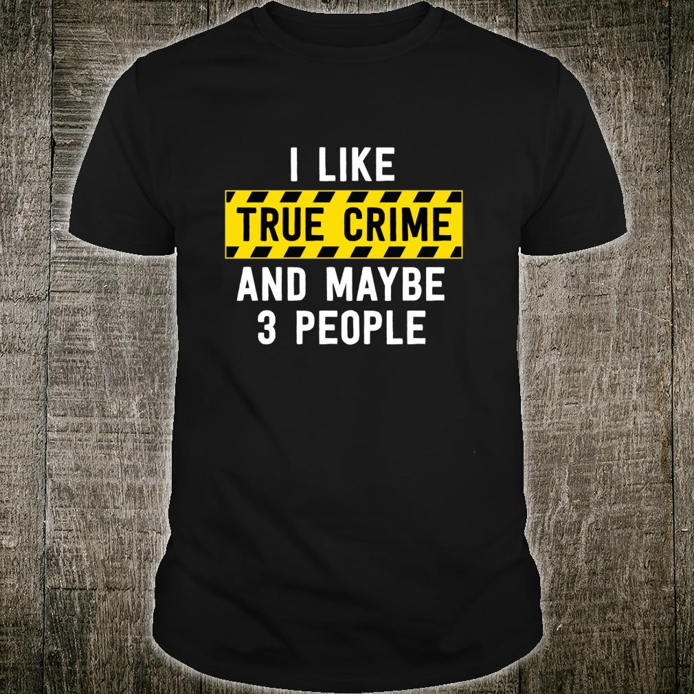 I Like True Crime And Maybe 3 People True Crime Shirt