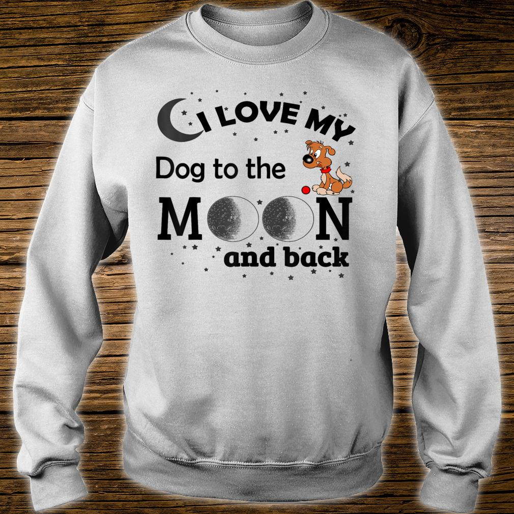 I Love My Dog To The Moon & Back Shirt sweater