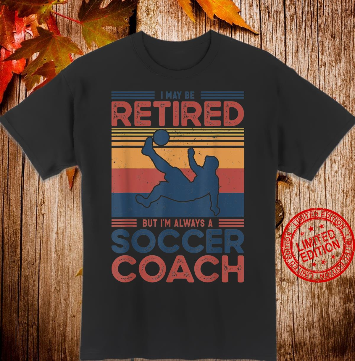 I May Be Retired But I'm Always a Soccer Coach Shirt
