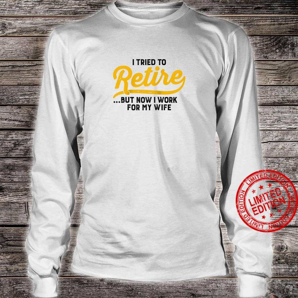 I Tried To Retire But Now I Work For My Wife Sarcastic Shirt long sleeved