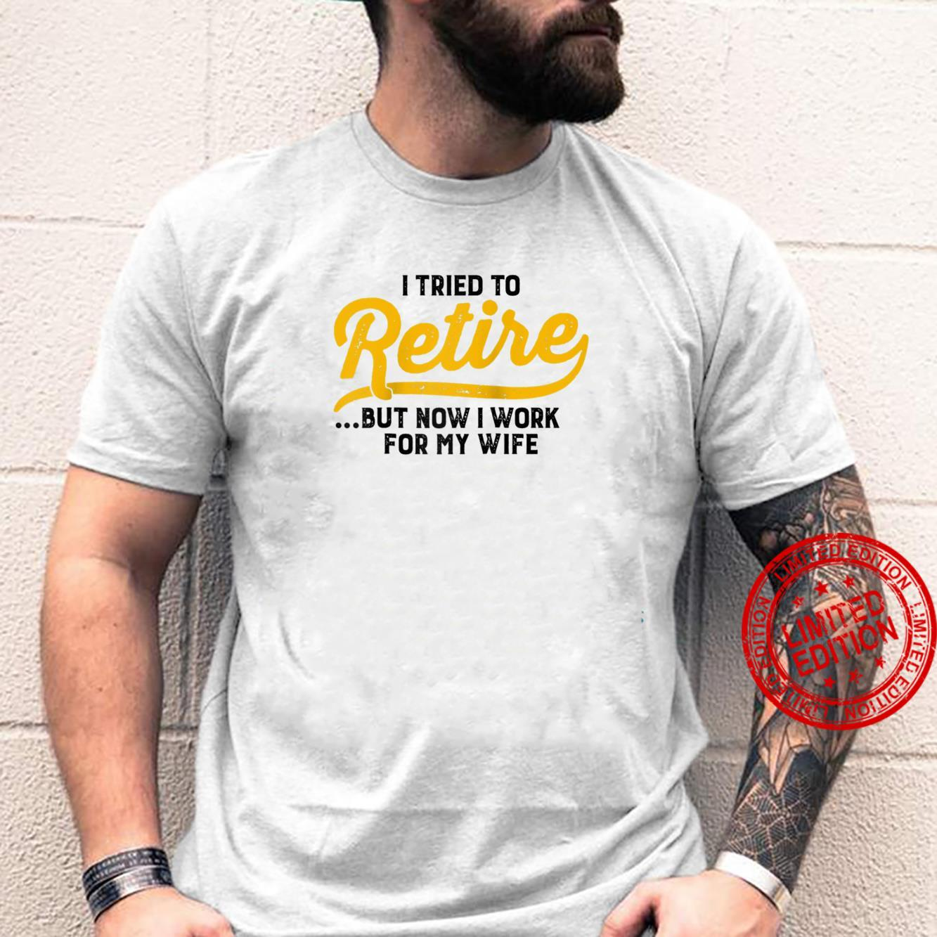 I Tried To Retire But Now I Work For My Wife Sarcastic Shirt