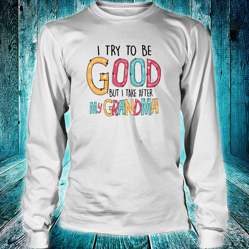 I try to be good but i take after my grandma shirt long sleeved