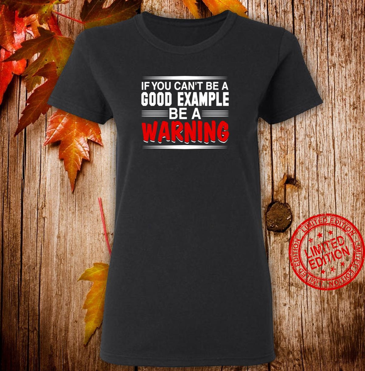 If You Can't Be a Good Example Be a Warning Shirt ladies tee