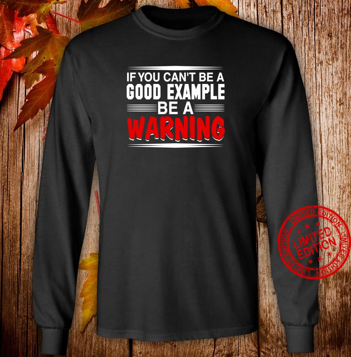 If You Can't Be a Good Example Be a Warning Shirt long sleeved