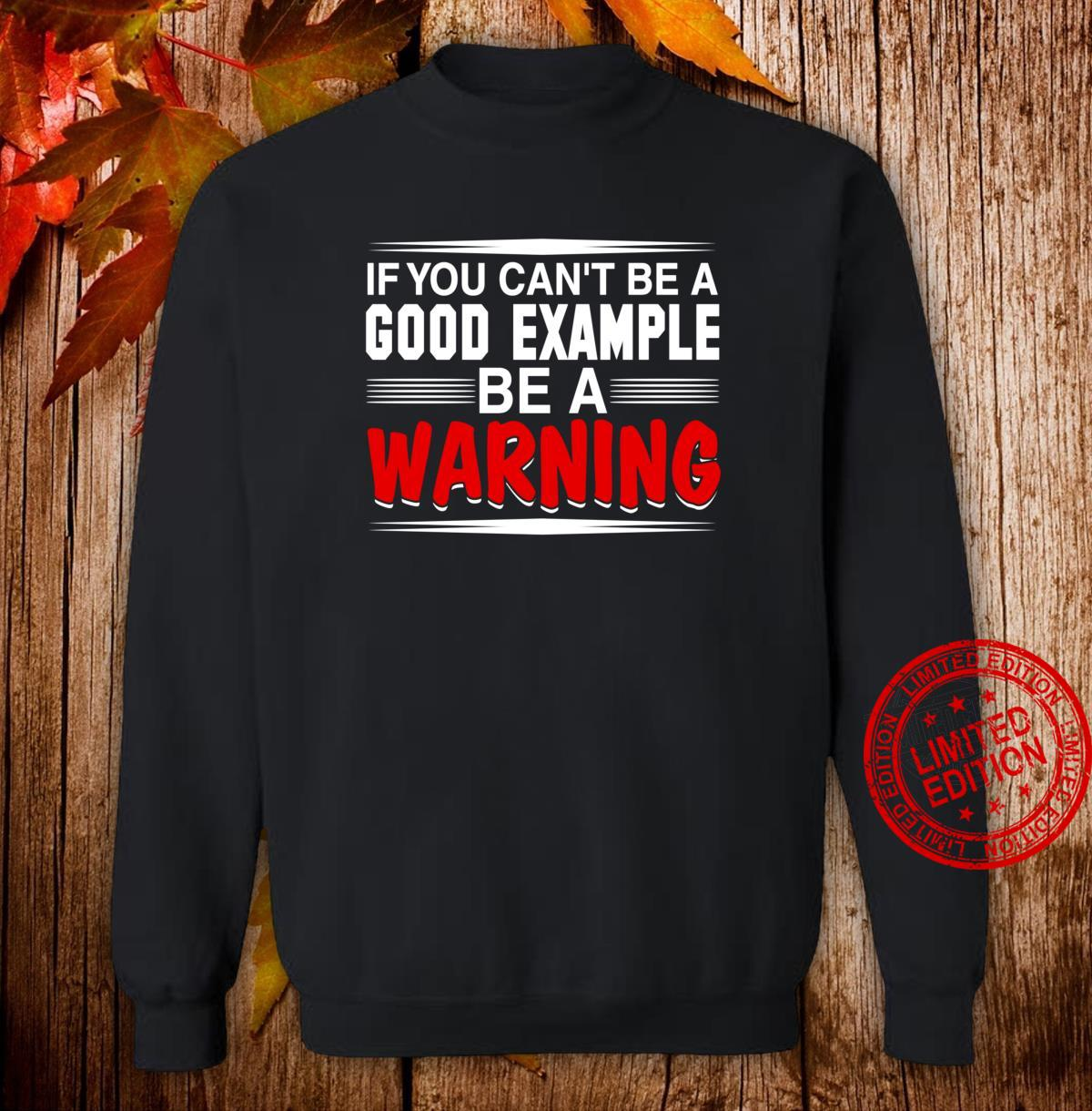 If You Can't Be a Good Example Be a Warning Shirt sweater