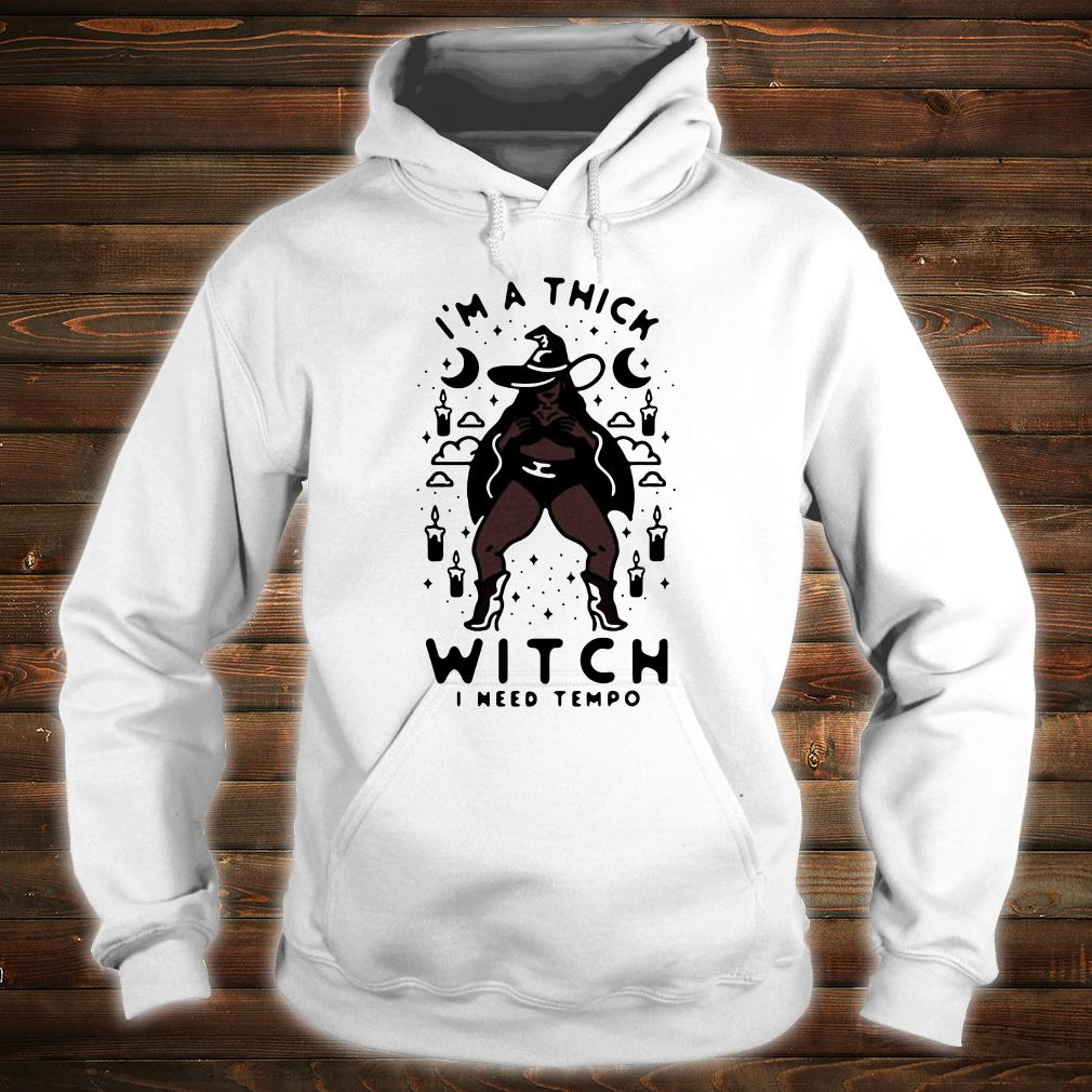 I'm a thick witch i need tempo shirt hoodie