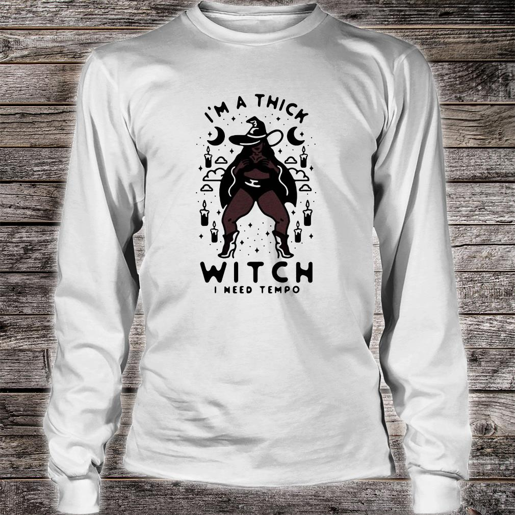 I'm a thick witch i need tempo shirt long sleeved