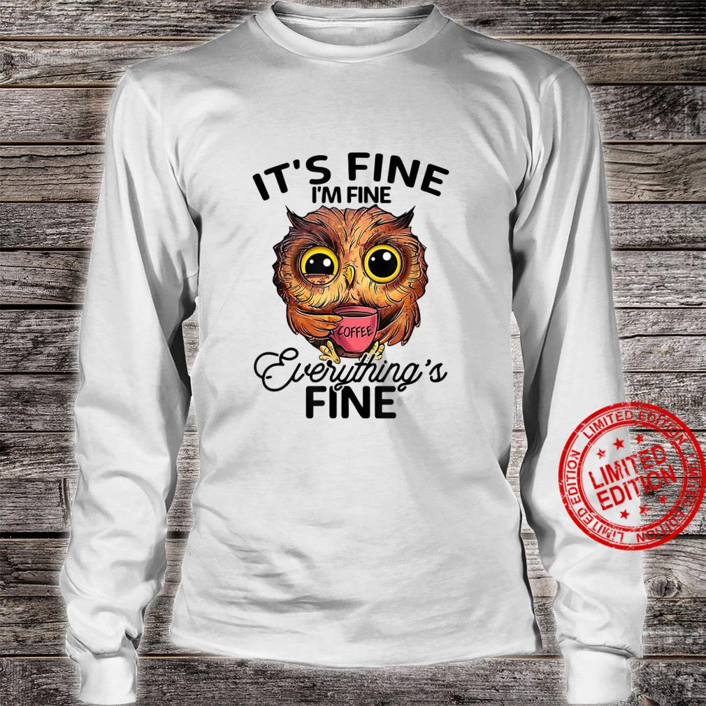 It's Fine I'm Fine Everything's Fine Owl Coffee Owl Shirt long sleeved