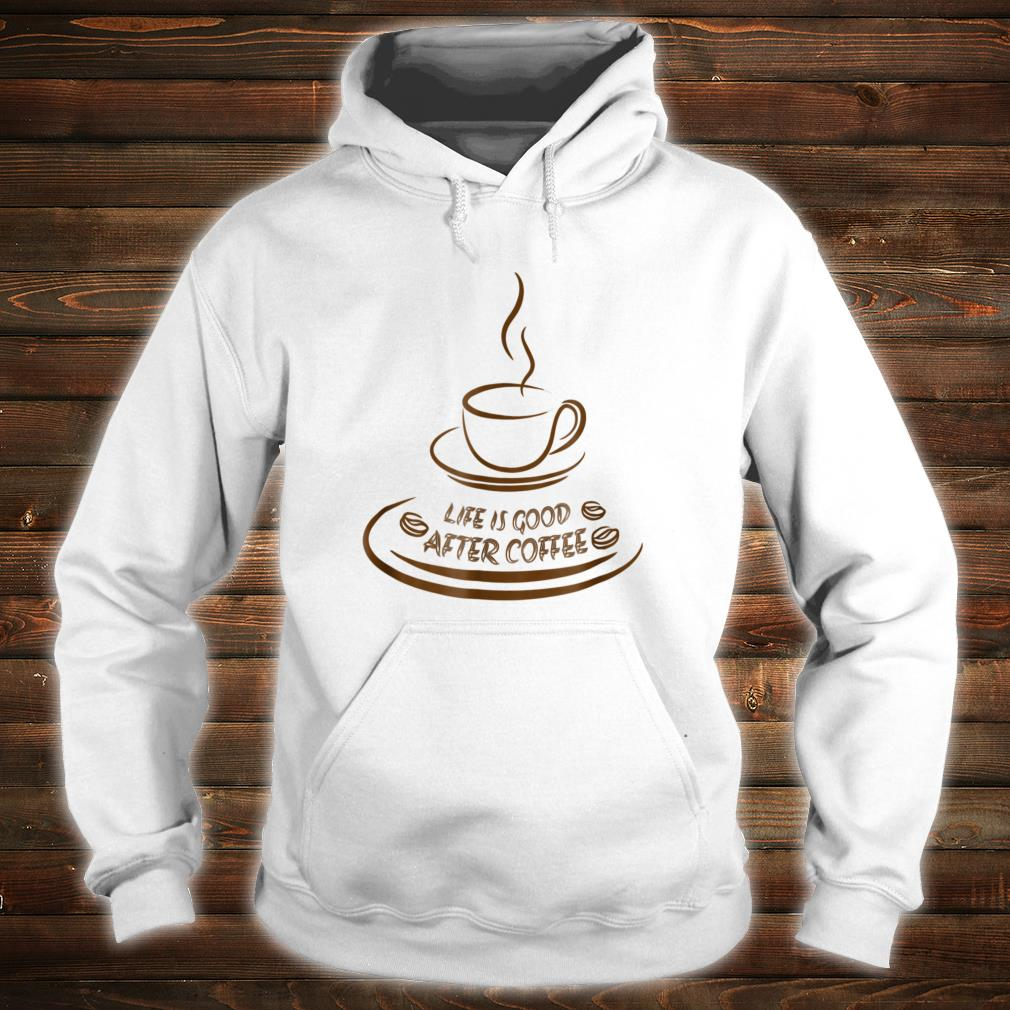Life Is Good After Coffee Shirt Funny hoodie