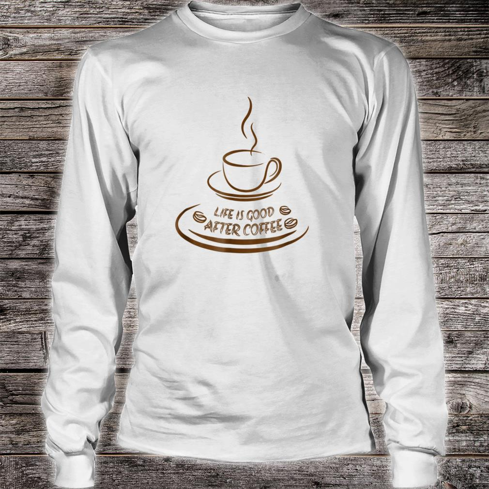 Life Is Good After Coffee Shirt Funny long sleeved