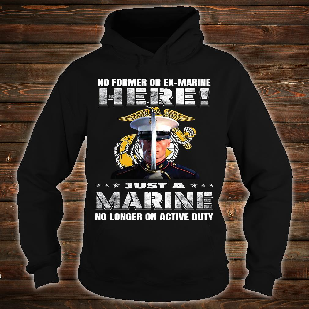 No former or ex marine here just a marine no longer on active duty shirt hoodie
