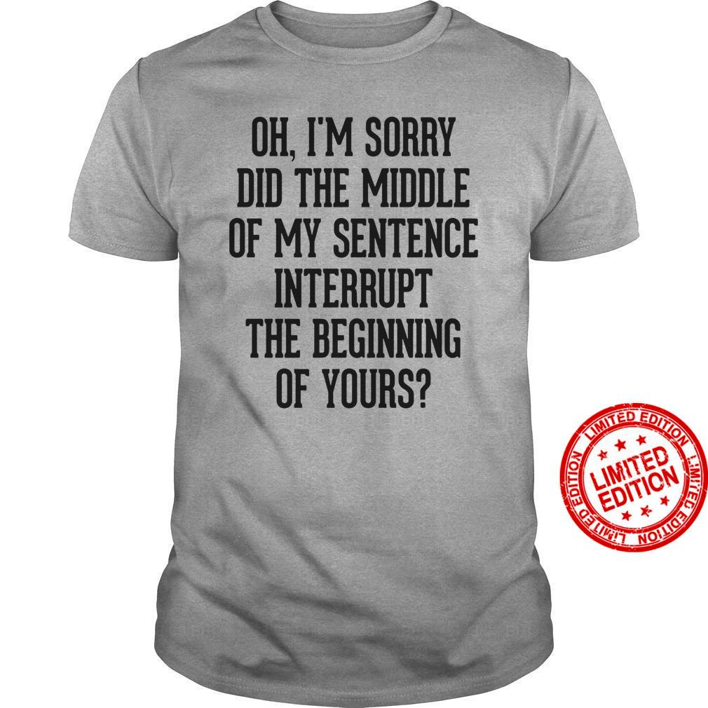 Oh My Sorry Did The Middle Of My Sentence Interrupt The Beginning Of Yours Shirt
