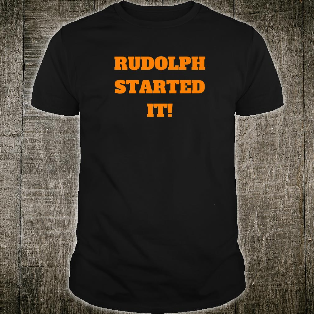Rudolph Started It Shirt