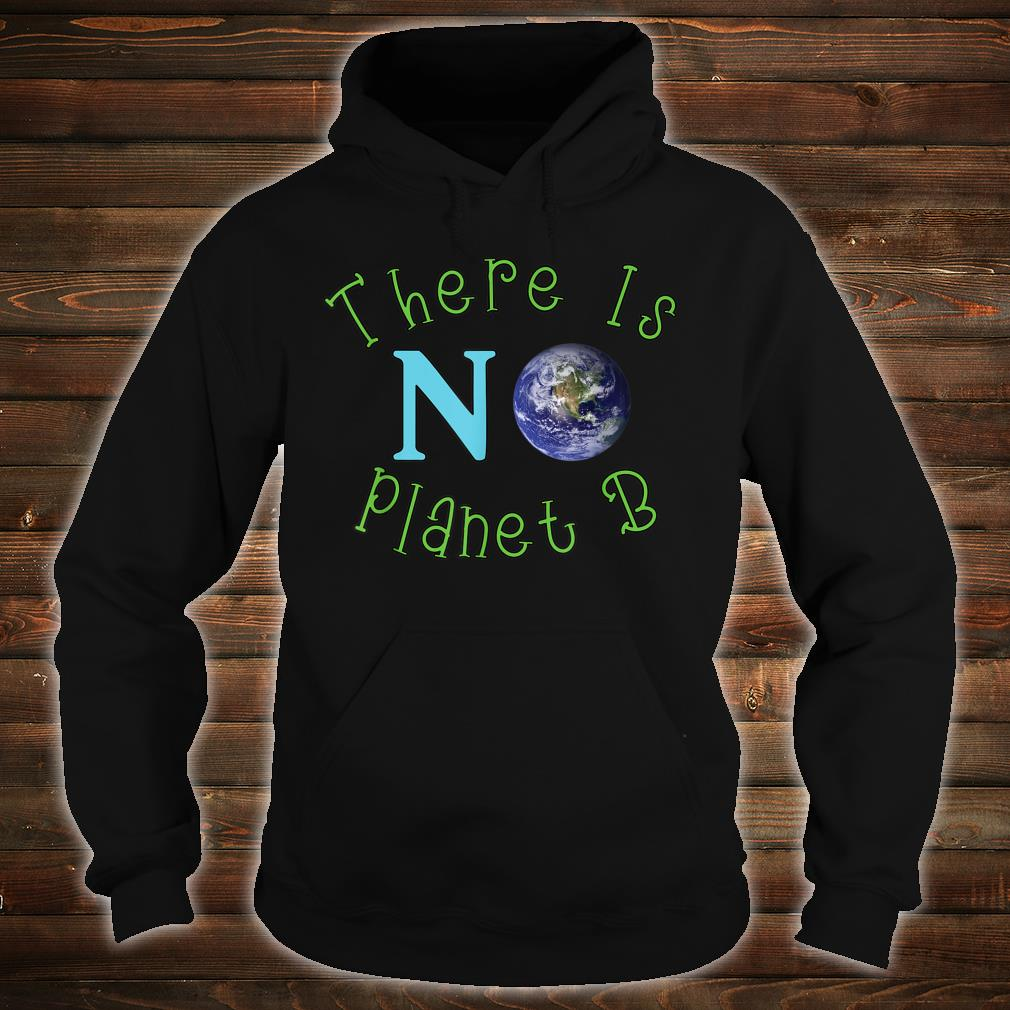 There Is No Planet B Save The Environt Shirt hoodie