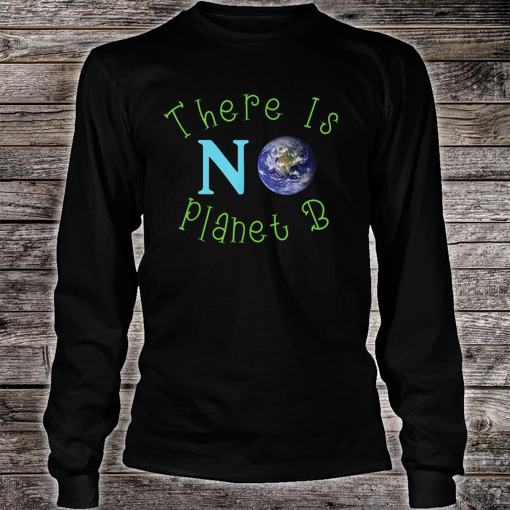 There Is No Planet B Save The Environt Shirt long sleeved