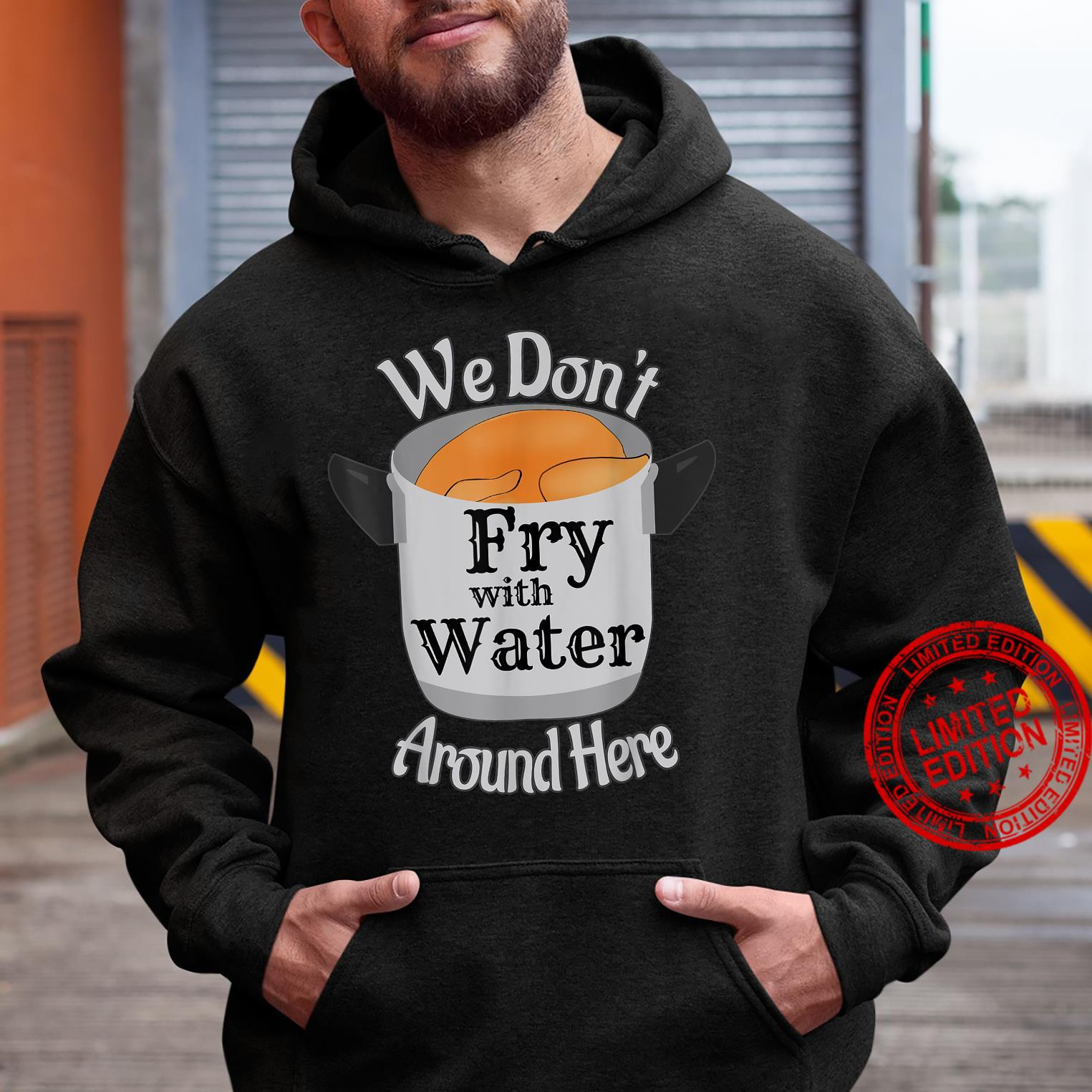 We Don't Fry With Water Around Here Shirt hoodie