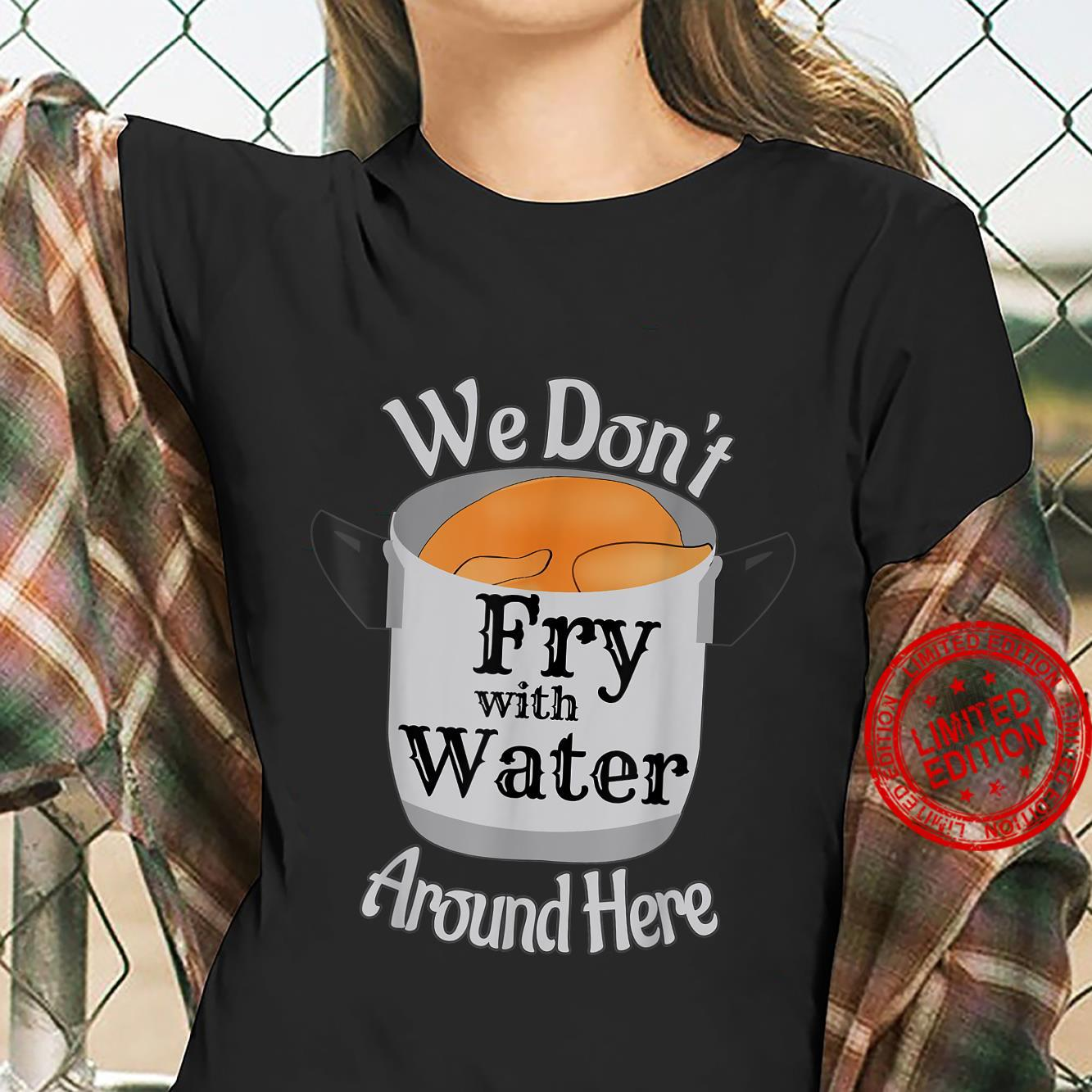 We Don't Fry With Water Around Here Shirt ladies tee