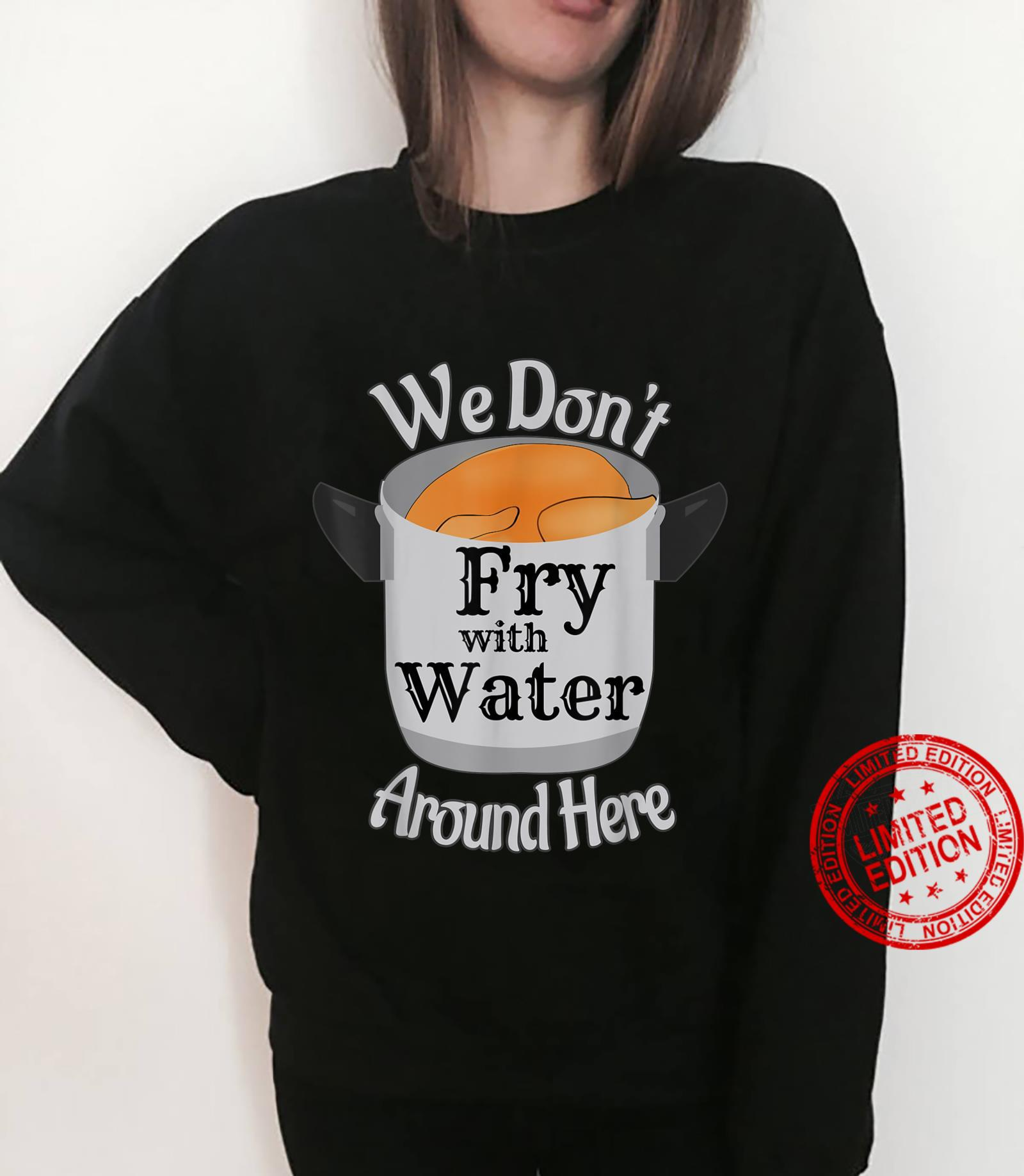We Don't Fry With Water Around Here Shirt sweater