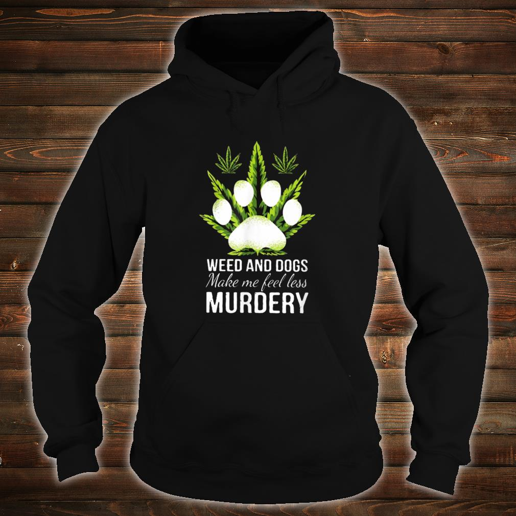 Weed and dogs Make Me Feel Less Murdery Shirt hoodie