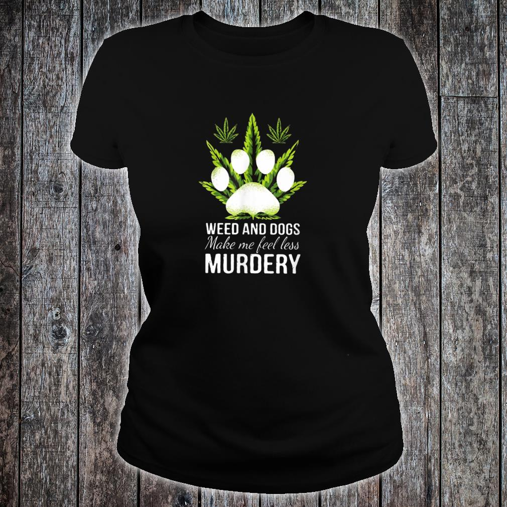 Weed and dogs Make Me Feel Less Murdery Shirt ladies tee