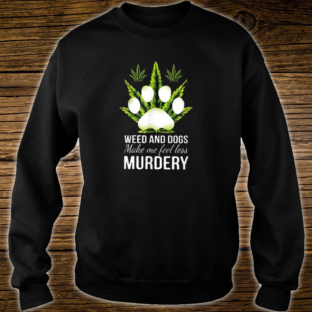 Weed and dogs Make Me Feel Less Murdery Shirt sweater