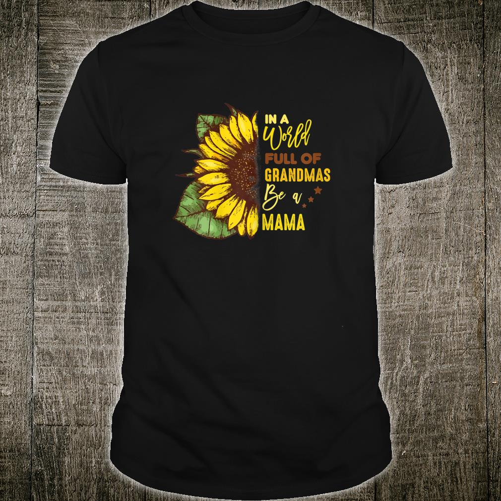 Womens Mothers Day In World Full Of Grandmas Be A Mama Shirt