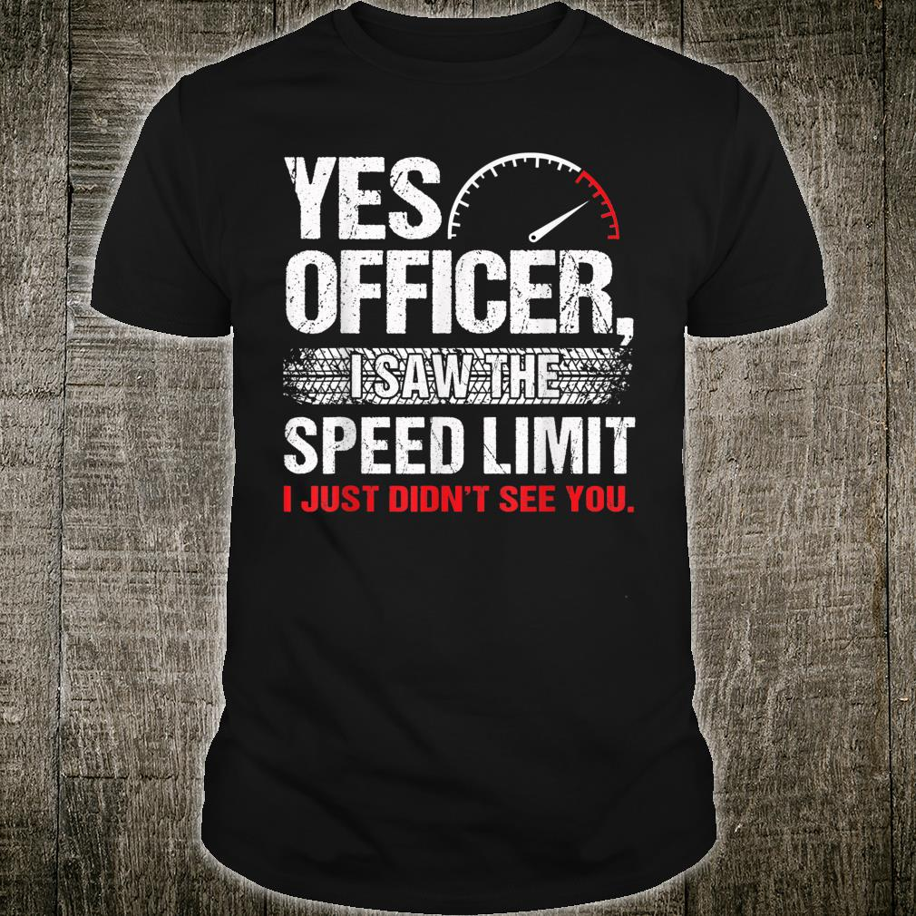 Yes Officer I Just Didn't See You Speeding Car Enthusiasts Shirt
