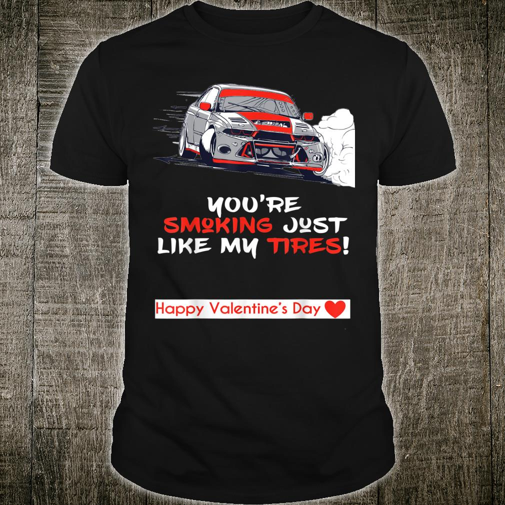 You Are Smoking Just Like My Tires My Car is My Valentine Shirt
