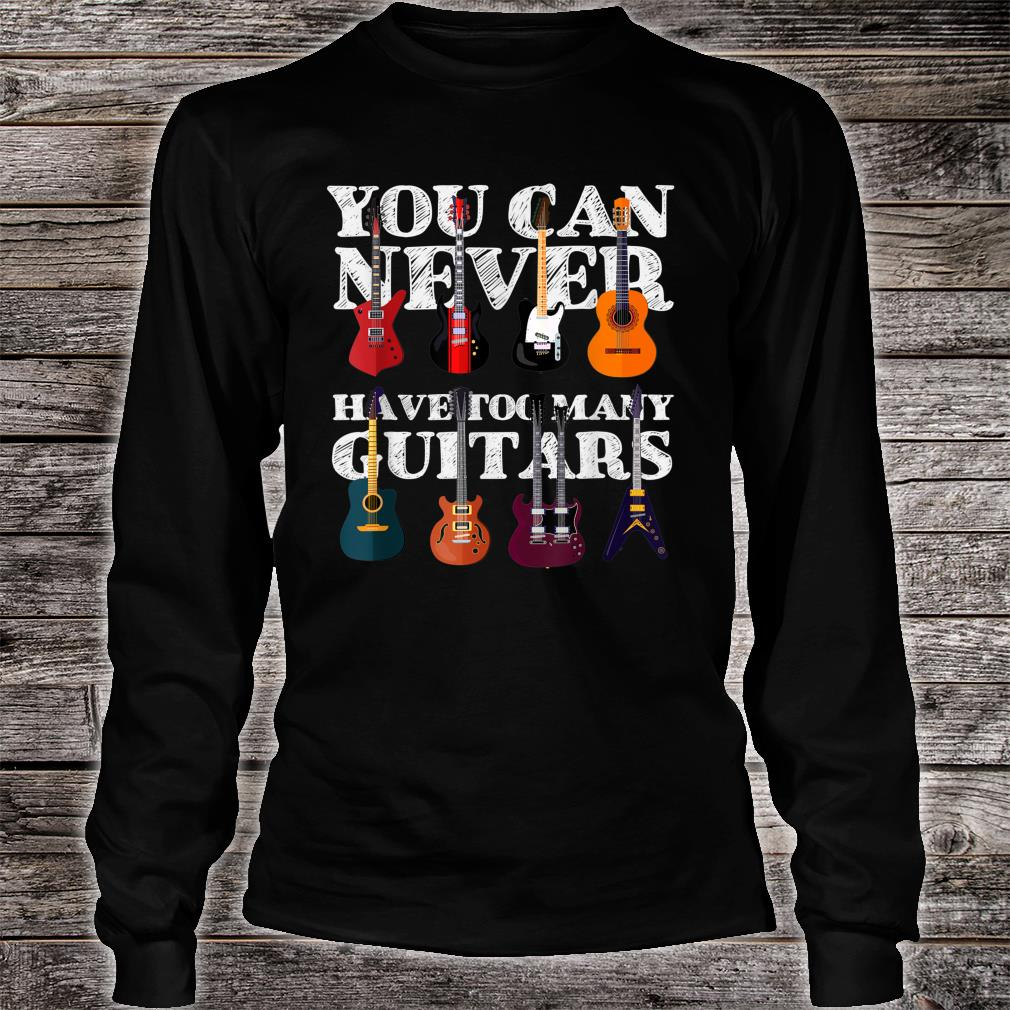 You Can Never Have Too Many Guitars, I Love the Guitar Shirt long sleeved