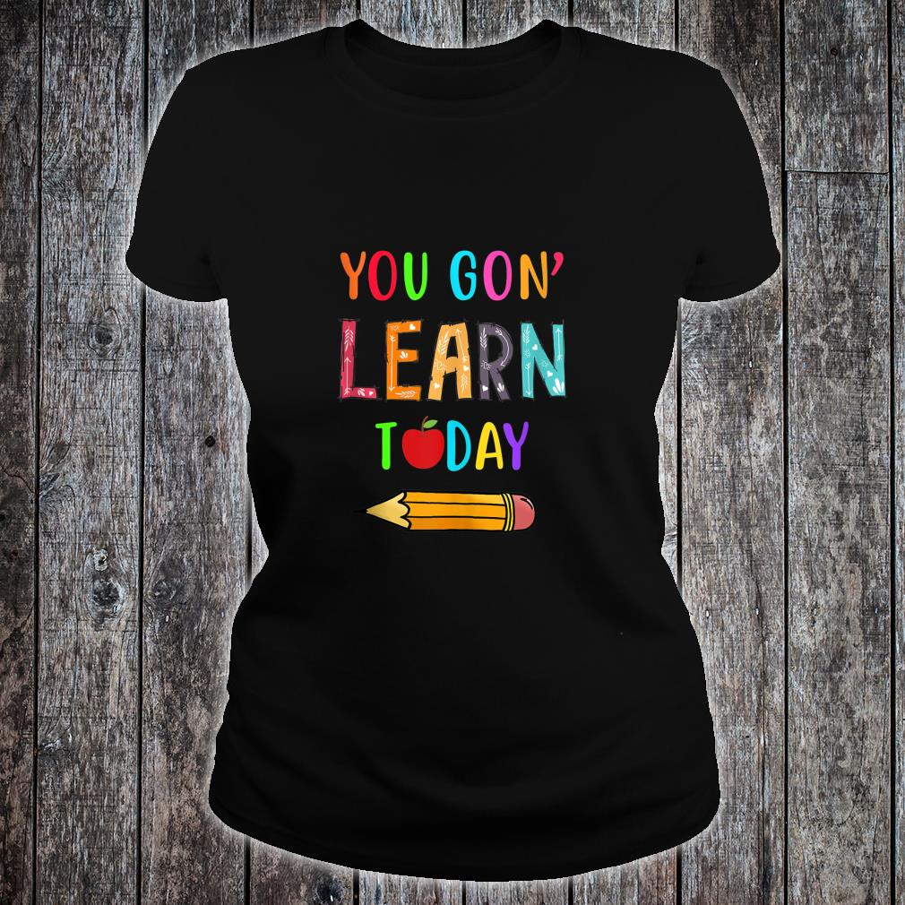 You Gon' Learn Today Teacher First Day of School Student Shirt ladies tee