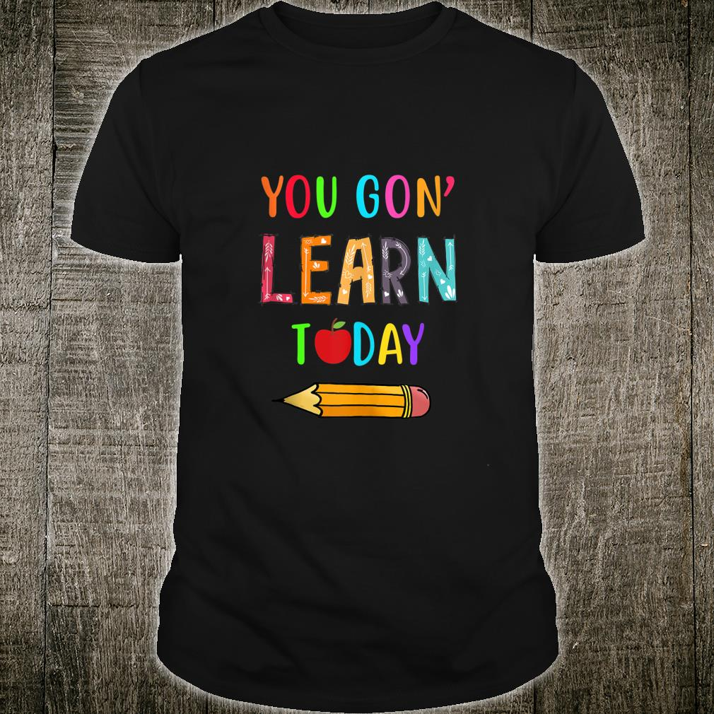 You Gon' Learn Today Teacher First Day of School Student Shirt