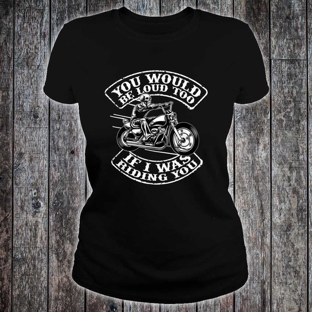 You Would Be Loud Too If I Was Riding You Biker Shirt ladies tee