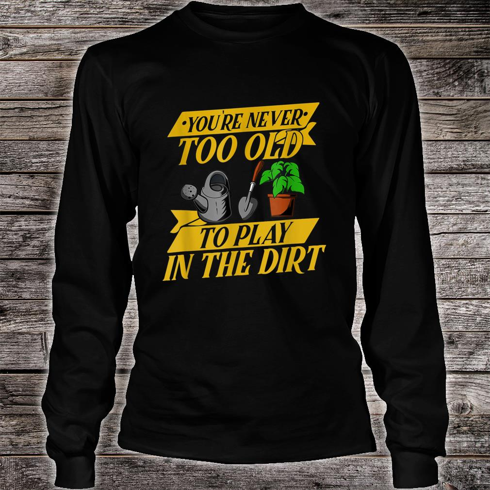 You are never too Old Gardener Gardening Idea Shirt long sleeved