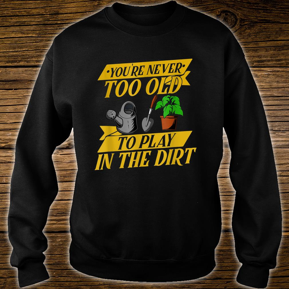 You are never too Old Gardener Gardening Idea Shirt sweater